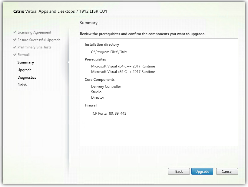 Machine generated alternative text: Citrix Virtual Apps and Desktops 7 1912 LTSR CIJI  Licensing Agreement  Ensure Successful Upgrade  Preliminary Site Tests  Firewall  Summary  Upgrade  Diagnostics  Finish  Summary  Review the prerequisites and confirm the components you want to upgrade.  Installation directory  Files\Citrix  Prerequi sites  Microsoft Visual xE4 C++ 2017 Runtime  Microsoft Visual x86 C++ 2017 Runtime  Core Components  Delivery Controller  Studio  Director  Firewall  TCP Ports: 80, 89, 443  Back  Cancel