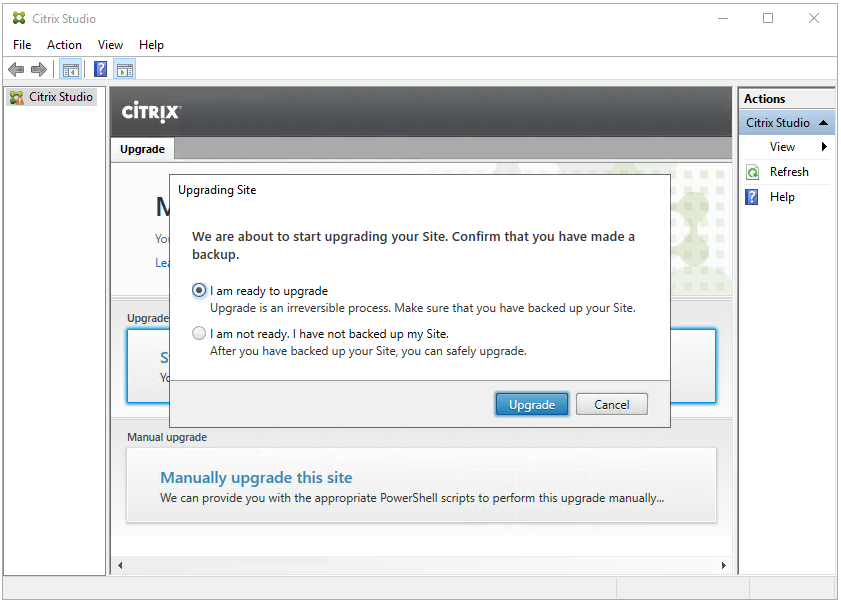 """Machine generated alternative text: Citrix Studio  File Action View Help  Citrix Studio  ciTR!X  Upgrade  Upgrading Site  yo We are about to start upgrading your Site. Confirm that you have made a  backup.  am ready to upgrade  Upgrade is an Irreversible process. Make sure that you have backed up your Site.  Upg  o  I am not ready. I have not backed up my Site.  Citrix St  Refresh  Help  s  After you have backed up your Site, you can safely upgrade.  Upgrade  Manual upgrade  Manually upgrade this site  We can provide you with the appropriate PowerSheII scripts to perform this upgrade manually""""."""