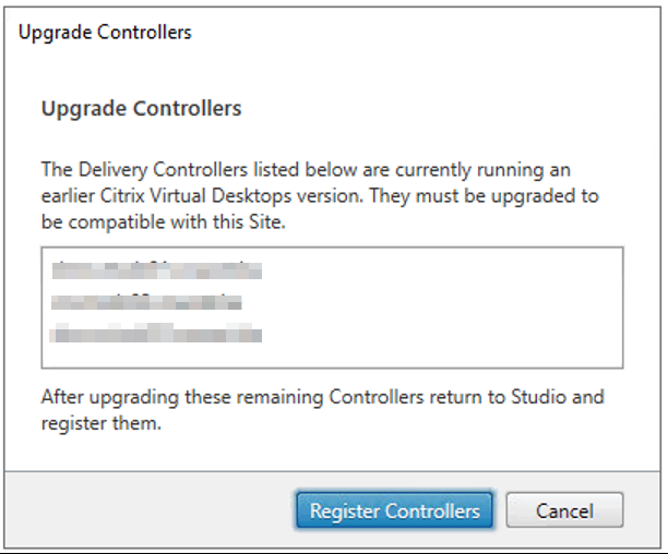 Upgrade Controllers  upgrade Controllers  The Delivery Controllers listed below are currently running an  earlier Citrix Virtual Desktops version. They must be upgraded to  be compatible with this Site.  After upgrading these remaining Controllers retum to Studio and  register them.  Register Controllers  Cancel