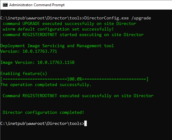 Machine generated alternative text: Administrator: Command Prompt  : /upgrade  command UPGRADE executed successfully on site Director  winrm default configuration set successfully!  command REGISTERDOTNET started executing on site Director  Deployment Image Servicing and Management tool  ersion: 10.0.17763.771  Image Version: 10.0.17763.1158  Enabling feature(s)  ------------------------==laø.  he operation completed successfully.  Command REGISTERDOTNET executed successfully on site Director  Director configuration completed!