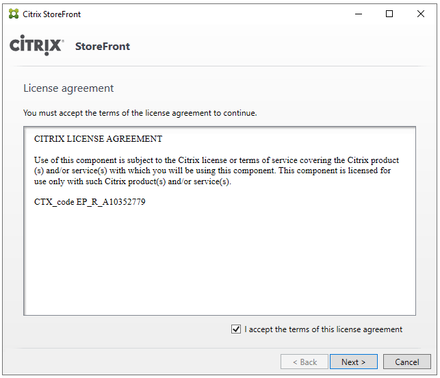 Machine generated alternative text: Citrix StoreFront  CiTRlX' StoreFront  License agreement  You must accept the terms of the license agreement to continue.  CITRIX LICENSE AGREEMENT  Use of this component is subject to the Citrix license or terms of service covering the Citrix product  (s) and,'or service(s) with which you will be using this component. This component ts licensed for  use only with such Citrix product(s) and/or service(s).  CTX code EP R A10352779  g] I accept the terms of this license agreement  < Back