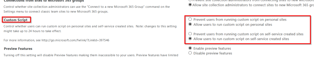 """Control whether site collection administrators can use the """"Connect to a new Microsoft 365 Group"""" command on the  Settings menu to connect classic team sites to new Microsoft 365 groups.  Custom Scri t  Control whether users can run custom script on personal sites and self-service created sites.  Note: changes to this setting  might take up to 24 hours to take effect.  For more information, see http://go.microsoft.com/fwlinV?Linkld=397546  Preview Features  Turning off this setting will disable Preview features making them inaccessible to your users. Preview features have limited  @Allow site collection administrators to connect sites to new Microsoft 365 grc  C) Prevent users from running custom script on personal sites  @ Allow users to run custom script on personal sites  O  O  Prevent users from running custom script on self-service created sites  Allow users to run custom script on self-service created sites  Enable preview features  Disable preview features"""