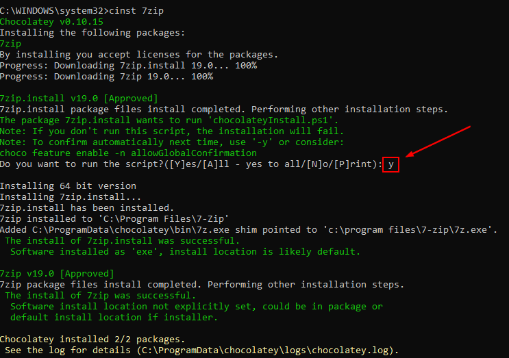 Machine generated alternative text: C: \WINDOWS\system32>cinst 7zip  Chocolatey v8. 18. IS  Installing the following packages:  7Z1p  By installing you accept licenses for the packages .  Progress: Downloading 7zip. install 19.8.  188%  Progress: Downloading 7zip 19.8.  7zip.insta11 v1g.8 [Approved]  7zip. install package files install completed. Performing other installation steps .  The package 7zip.insta11 wants to run 'chocolateylnstall.psl  Note: If you don't run this script, the installation will fail.  Note: To confirm automatically next time, use  or consider:  choco feature enable -n allowG10ba1Confirmation  Do you want to run the - yes to all/[N]o/[P]rint):  Installing 64 bit version  Installing 7zip.insta11.  7zip.insta11 has been installed.  7zip installed to 'C: \Program Files\7-Zip'  Added C: \ProgramData\choc01atey\bin\7z.exe shim pointed to 'c: \program  The install of 7zip.insta11 was successful.  Software installed as 'exe' ,  install location is likely default.  7zip v1g.8 [Approved]  7zip package files install completed. Performing other installation steps .  The install of 7zip was successful.  Software install location not explicitly set, could be in package or  default install location if installer .  Chocolatey installed 2/2 packages .  See the log for details (C: log) .