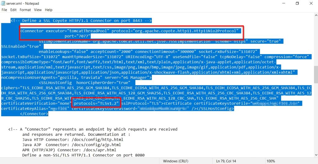 "server.xml - Notepad  File Edit Format View Help  l)ofinp a SSI (o oto Ill .1 (annortor on port  <connector executor-""tomcatThreadpool"" protocol-  port-""7ø77""  SSiimpiemenLaLionNeme- urg.  SSLEnab1ed=""true""  org.apache . coyote.http11.Http11Ni02protocol  connectionTimeout="" 3øøøøø"" socket .  socket.txBufsize-""131Ø72"" maxHttpHeadersize-""131W2"" URIEncoding-""UTF-8"" usesendfile-""false"" tcpN0De1ay-""fa1se"" compression-""  c ompressi bl emimeType= ""font/woff , font/woff2 , text/ html , text/xml , text/ plain , application/x- java- applet , application/octet -  s tream , appli cation / xml , text/ javascript , text/css , image/ png, image/ bmp , image/ j peg, image/ gif , ication/ pdf , appl ication/ x -  javascript,application/javascript,application/json,application/x-shockwave flash, application/xhtml ixml , application/xml i xht  traviata"" server=""eG Manager"" >  <SSLHostconfig  ciphers-""TLS ECDHE RSA WITH AES 256 GCM SHA384,TLS ECDHE ECDSA ALS SHAJ84, ILS ECDSA Ats SliAJ84, ILS  DH RSA WITH AES 256 Gcm SHA384,TLS ECDHE RSA WITH AES 128 Gcm SHA256,TLS ECDHE RSA WITH AES 256 CBC SHA384,TLS ECDHE RSA WITH AES 12  8 CBC SHA256,TLS ECDHE RSA WIT% ECDHE RSA WITH AES 128 CBC SHA,TLS ECDHE RSA WITH AES 256 CBC SHA""  certificateKeystoreFile=•  certificateKeyAlias= ; -  < 'connector >  A ""Connector"" represents an endpoint by which requests are received  and responses are returned. Documentation at :  Java HTTP Connector: /docs/config/http.html  Java Connector: /docs/config/ajp . html  APR (HTTP/AJP) connector: /docs/apr. html  Define a non-SSL/TLS HTTP/I.I Connector on port  8ø8ø  Windows (CRLF)  Ln 79, Col 14  100%"