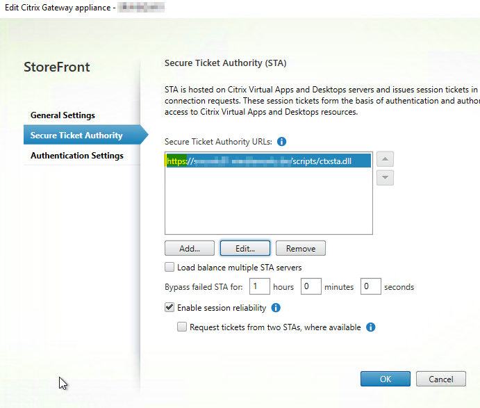 Edit Citrix Gateway appliance -  StoreFront  General Settings  Secure Ticket Authority  Authentication Settings  Secure Ticket Authority (STA)  STA is hosted on Citrix Virtual Apps and Desktops servers and issues session tickets in  connection requests. These session tickets form the basis of authentication and auth01  access to Citrix Virtual Apps and Desktops resources.  Secure Ticket Authority URLs: O  https://%  'scripts/ctxsta.dll  Load balance multiple STA servers  Bypass failed STA for. 1 hours 0  Enable session reliability O  minutes O  seco nds  Request tickets from tm) STAS where available O